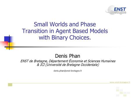 1 Small Worlds and Phase Transition in Agent Based Models with Binary Choices. Denis Phan ENST de Bretagne, Département Économie et Sciences Humaines &