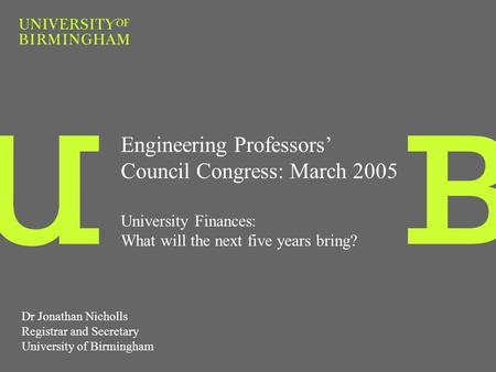 Engineering Professors Council Congress: March 2005 University Finances: What will the next five years bring? Dr Jonathan Nicholls Registrar and Secretary.