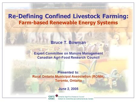 Re-Defining Confined Livestock Farming: Farm-based Renewable Energy Systems Bruce T. Bowman Expert Committee on Manure Management Canadian Agri-Food Research.