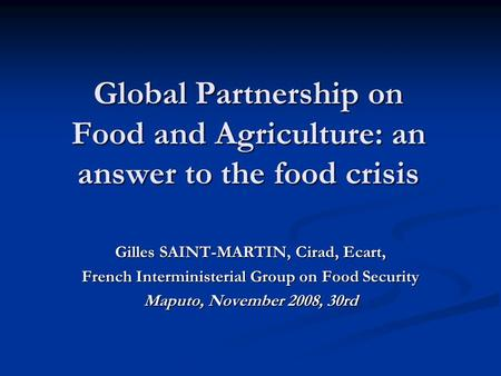 Global Partnership on Food and Agriculture: an answer to the food crisis Gilles SAINT-MARTIN, Cirad, Ecart, French Interministerial Group on Food Security.