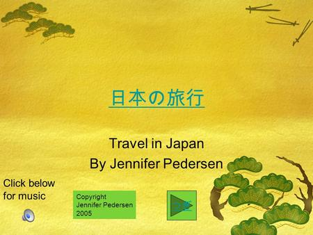 Travel in Japan By Jennifer Pedersen Click below for music Copyright Jennifer Pedersen 2005.