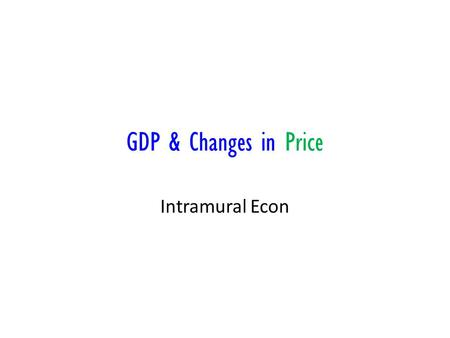 GDP & Changes in Price Intramural Econ. Price Index Inflation is a rise in the general price level It distorts economic statistics To remove distortions,