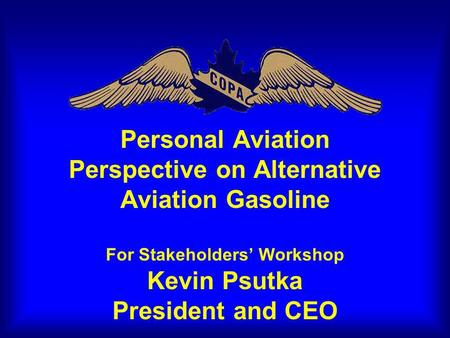 Personal Aviation Perspective on Alternative Aviation Gasoline For Stakeholders Workshop Kevin Psutka President and CEO.