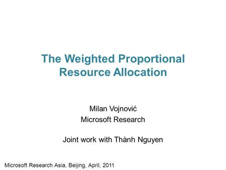 The Weighted Proportional Resource Allocation Milan Vojnović Microsoft Research Joint work with Thành Nguyen Microsoft Research Asia, Beijing, April, 2011.