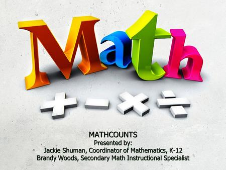 MATHCOUNTS Presented by: Jackie Shuman, Coordinator of Mathematics, K-12 Brandy Woods, Secondary Math Instructional Specialist.