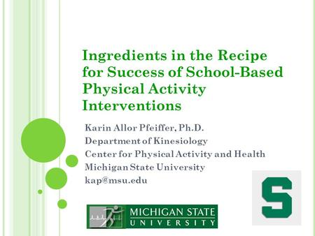 Ingredients in the Recipe for Success of School-Based Physical Activity Interventions Karin Allor Pfeiffer, Ph.D. Department of Kinesiology Center for.