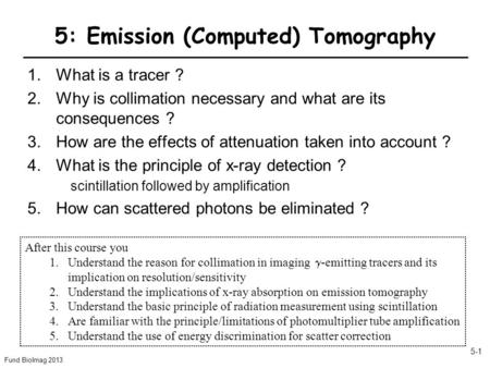 Fund BioImag 2013 5-1 5: Emission (Computed) Tomography 1.What is a tracer ? 2.Why is collimation necessary and what are its consequences ? 3.How are the.