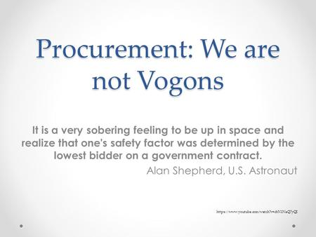 Procurement: We are not Vogons It is a very sobering feeling to be up in space and realize that one's safety factor was determined by the lowest bidder.