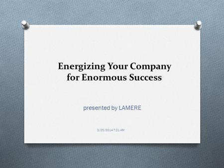 Energizing Your Company for Enormous Success presented by LAMERE 3/25/2014 7:21 AM.