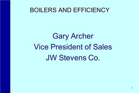 1 BOILERS AND EFFICIENCY Gary Archer Vice President of Sales JW Stevens Co.
