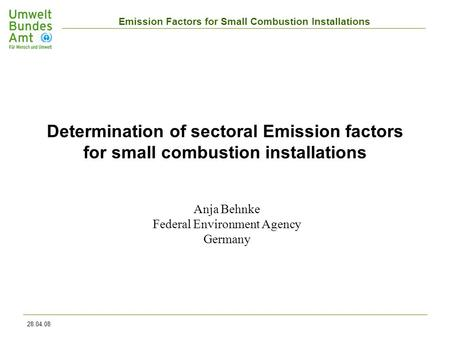 Emission Factors for Small Combustion Installations 28.04.08 Anja Behnke Federal Environment Agency Germany Determination of sectoral Emission factors.