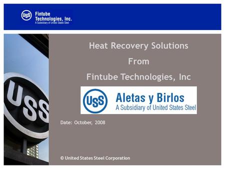 Heat Recovery Solutions From Fintube Technologies, Inc Date: October, 2008 © United States Steel Corporation.