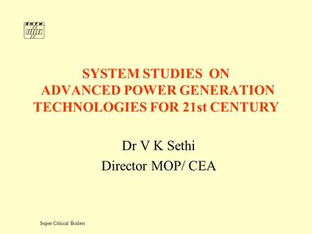 Super Critical Boilers SYSTEM STUDIES ON ADVANCED POWER GENERATION TECHNOLOGIES FOR 21st CENTURY Dr V K Sethi Director MOP/ CEA.