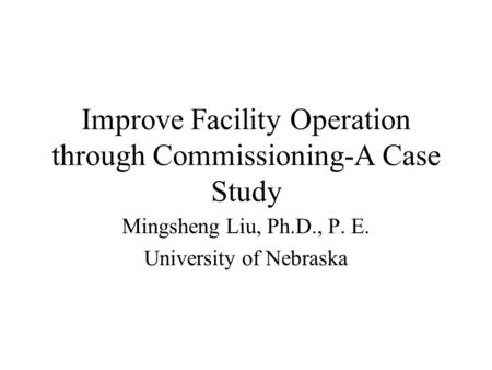 Improve Facility Operation through Commissioning-A Case Study Mingsheng Liu, Ph.D., P. E. University of Nebraska.