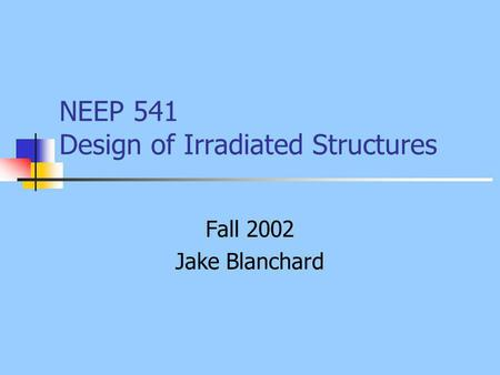 NEEP 541 Design of Irradiated Structures Fall 2002 Jake Blanchard.