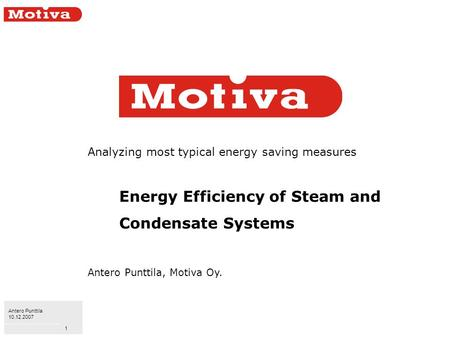 Antero Punttila 10.12.2007 1 Analyzing most typical energy saving measures Energy Efficiency of Steam and Condensate Systems Antero Punttila, Motiva Oy.