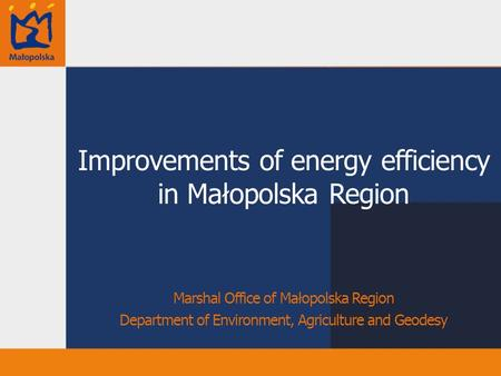Improvements of energy efficiency in Małopolska Region Marshal Office of Małopolska Region Department of Environment, Agriculture and Geodesy.