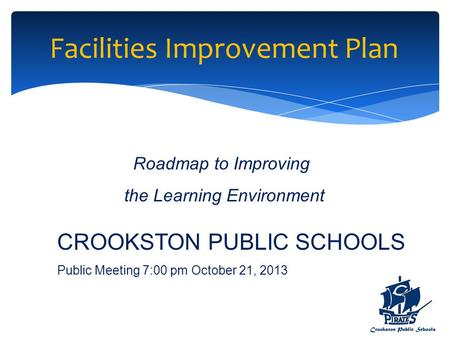 Facilities Improvement Plan Roadmap to Improving the Learning Environment CROOKSTON PUBLIC SCHOOLS Public Meeting 7:00 pm October 21, 2013.
