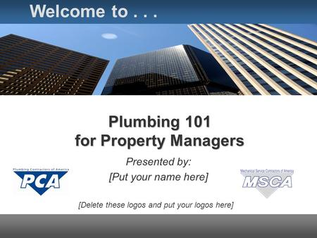 Plumbing 101 for Property Managers Presented by: [Put your name here] Welcome to... [Delete these logos and put your logos here]