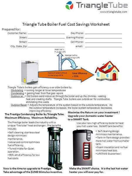 Triangle Tube Boiler Fuel Cost Savings Worksheet Prepared for: Customer Name: Street: City, State, Zip: Day Phone: Evening Phone: Cell Phone: email: www.triangletube.com.