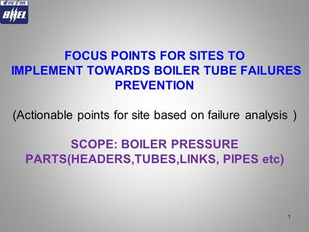 FOCUS POINTS FOR SITES TO IMPLEMENT TOWARDS BOILER TUBE FAILURES PREVENTION (Actionable points for site based on failure analysis ) SCOPE: BOILER PRESSURE.