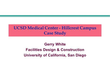 UCSD Medical Center - Hillcrest Campus Case Study Gerry White Facilities Design & Construction University of California, San Diego.