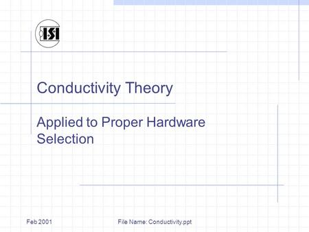 File Name: Conductivity.pptFeb 2001 Conductivity Theory Applied to Proper Hardware Selection.