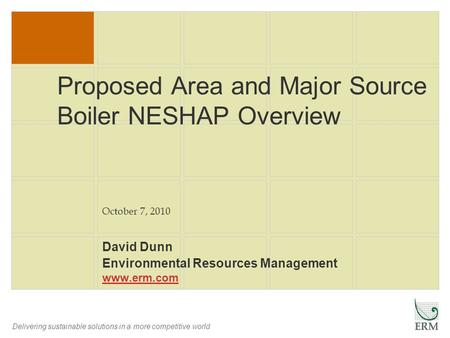 Delivering sustainable solutions in a more competitive world Proposed Area and Major Source Boiler NESHAP Overview David Dunn Environmental Resources Management.