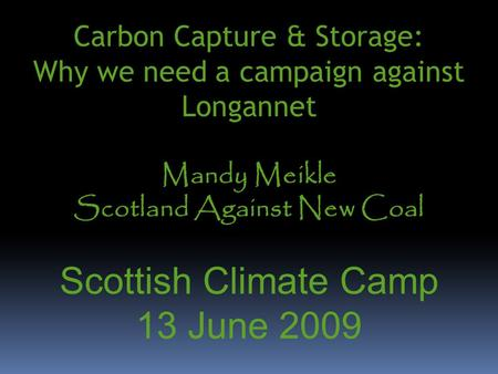 Carbon Capture & Storage: Why we need a campaign against Longannet Mandy Meikle Scotland Against New Coal Scottish Climate Camp 13 June 2009.