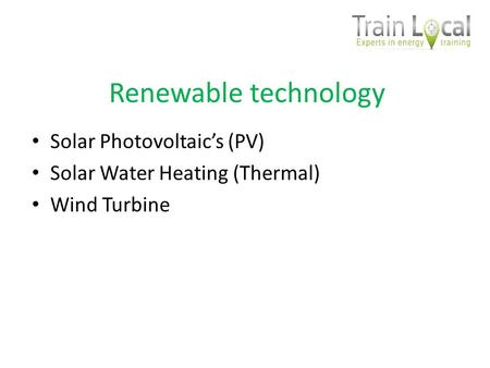 Renewable technology Solar Photovoltaics (PV) Solar Water Heating (Thermal) Wind Turbine.
