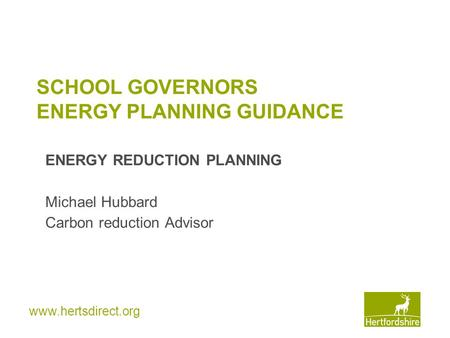 Www.hertsdirect.org SCHOOL GOVERNORS ENERGY PLANNING GUIDANCE ENERGY REDUCTION PLANNING Michael Hubbard Carbon reduction Advisor.