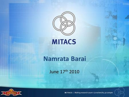 Namrata Barai June 17 th 2010. What is MITACS? National research network funded by federal and provincial governments Federal government funds NCE, international.