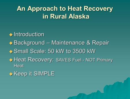 An Approach to Heat Recovery in Rural Alaska Introduction Introduction Background – Maintenance & Repair Background – Maintenance & Repair Small Scale: