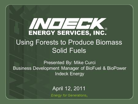 Energy for Generations © Using Forests to Produce Biomass Solid Fuels April 12, 2011 Presented By: Mike Curci Business Development <strong>Manager</strong> of BioFuel &