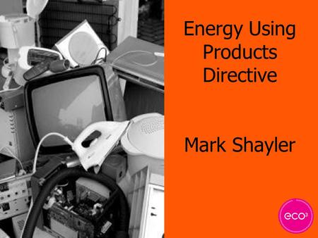 Energy Using Products Directive Mark Shayler. Why? ? Rising level of electrical waste Shift in legislation Waste disposal and clean-up costs Resource.