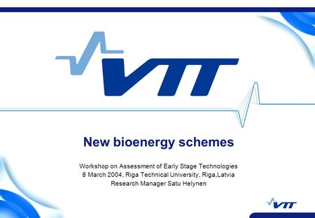 New bioenergy schemes Workshop on Assessment of Early Stage Technologies 8 March 2004, Riga Technical University, Riga,Latvia Research Manager Satu Helynen.