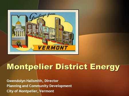 Montpelier District Energy Gwendolyn Hallsmith, Director Planning and Community Development City of Montpelier, Vermont.