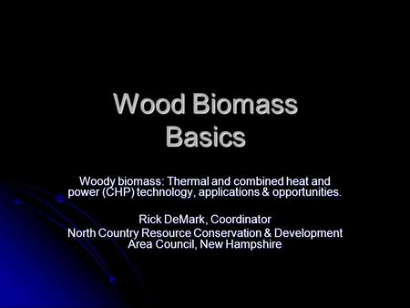 Wood Biomass Basics Woody biomass: Thermal and combined heat and power (CHP) technology, applications & opportunities. Rick DeMark, Coordinator North Country.