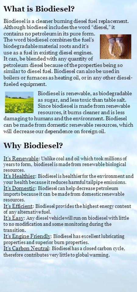 Biodiesel is renewable, as biodegradable as sugar, and less toxic than table salt. Since biodiesel is made from renewable resources, it burns cleaner and.