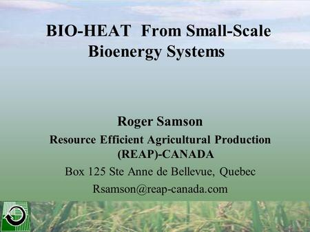 BIO-HEAT From Small-Scale Bioenergy Systems Roger Samson Resource Efficient Agricultural Production (REAP)-CANADA Box 125 Ste Anne de Bellevue, Quebec.