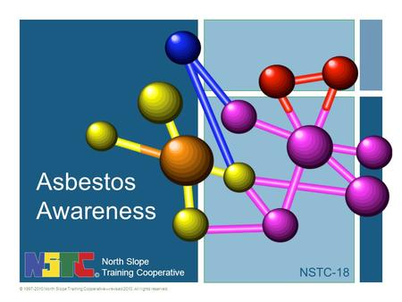 North Slope Training Cooperative © 1997-2010 North Slope Training Cooperativerevised 2010. All rights reserved. Asbestos Awareness NSTC-18.