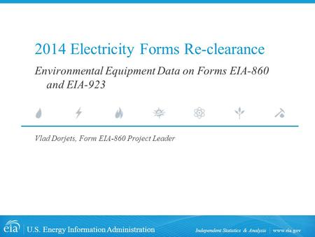 Www.eia.gov U.S. Energy Information Administration Independent Statistics & Analysis 2014 Electricity Forms Re-clearance Vlad Dorjets, Form EIA-860 Project.