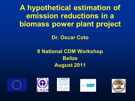 A hypothetical estimation of emission reductions in a biomass power plant project Dr. Oscar Coto II National CDM Workshop Belize August 2011.