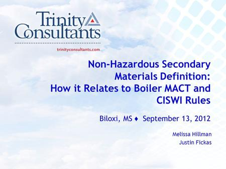 Non-Hazardous Secondary Materials Definition: How it Relates to Boiler MACT and CISWI Rules Biloxi, MS ♦ September 13, 2012 Melissa Hillman Justin Fickas.