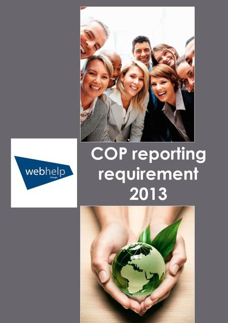 COP reporting requirement 2013. Webhelp UNGC Report July 2013 Period covered by our Communication on Progress (COP) From: 5 July 2012 To: 4 July 2013.