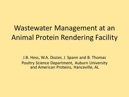 Wastewater Management at an Animal Protein Rendering Facility J.B. Hess, W.A. Dozier, J. Spann and B. Thomas Poultry Science Department, Auburn University.