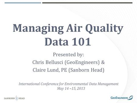 Managing Air Quality Data 101 Presented by: Chris Bellusci (GeoEngineers) & Claire Lund, PE (Sanborn Head) International Conference for Environmental Data.