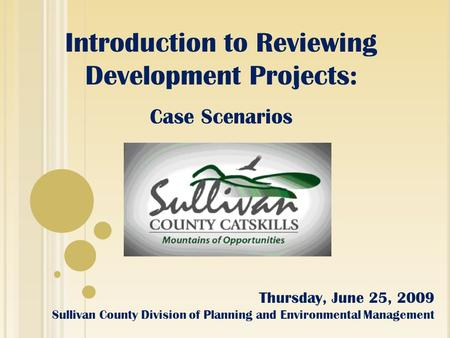 Introduction to Reviewing Development Projects: Case Scenarios Thursday, June 25, 2009 Sullivan County Division of Planning and Environmental Management.