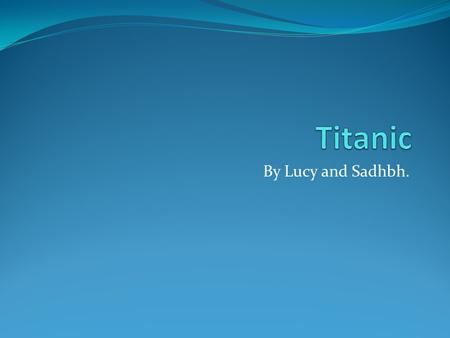 By Lucy and Sadhbh.. Building the Titanic Titanic was built in Harland and Wolff shipyard in Belfast 1909.Thomas Andrews designed the Titanic.