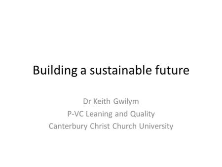 Building a sustainable future Dr Keith Gwilym P-VC Leaning and Quality Canterbury Christ Church University.